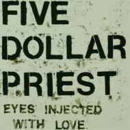 FIVE DOLLAR PRIEST Eyes Injected With Love