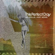 THIS PERFECT DAY No Frills, Just Noise